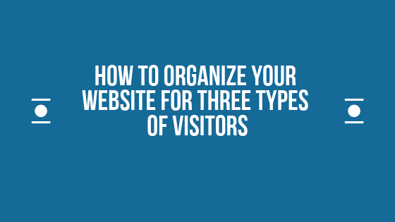 How To Organize Your Website For Three Types Of Visitors